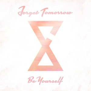 Forget Tomorrow Be Yourself Lyrics